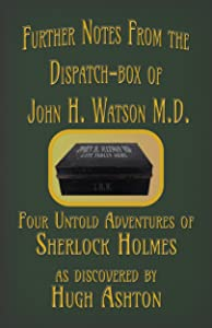 Further Notes from the Dispatch-Box of John H. Watson M.D.: Four Untold Adventures of Sherlock Holmes
