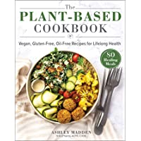 The Plant-Based Cookbook: Vegan, Gluten-Free, Oil-Free Recipes for Lifelong Health
