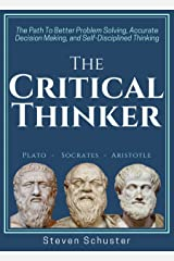 The Critical Thinker: The Path To Better Problem Solving, Accurate Decision Making, and Self-Disciplined Thinking (Critical Thinking Skills Book 1) Kindle Edition