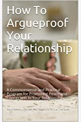 How To Argueproof Your Relationship: A Commonsense and Practical Program for Promoting Peace and Connection In Your Relationship