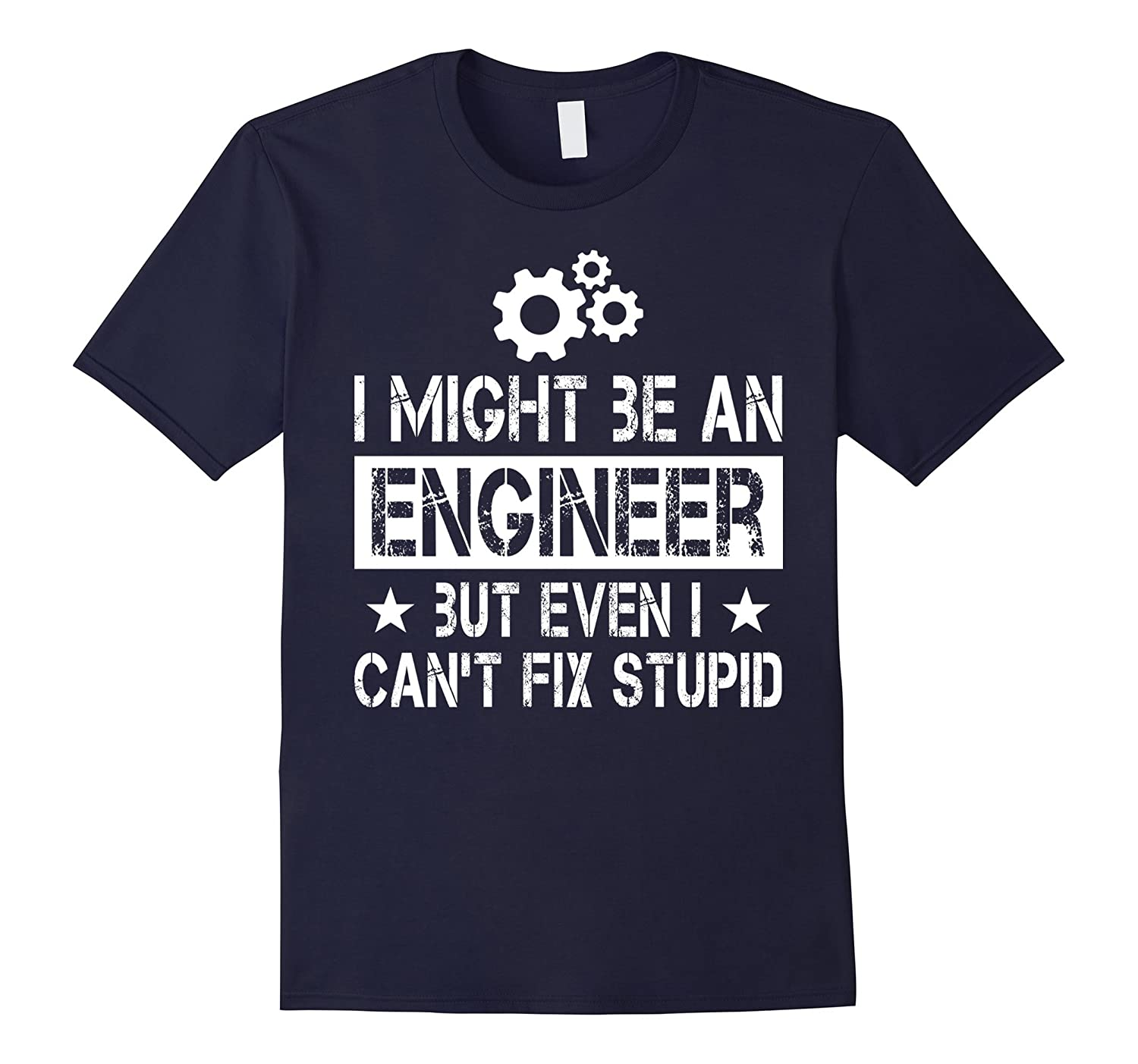 I Might Be An Engineer But Even I Cant Fix Stupid Shirt-TD