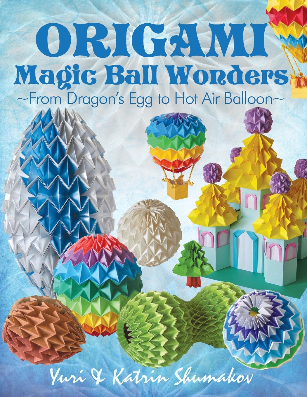 Origami Magic Ball Wonders From Dragons Egg To Hot Air Balloon Yuri Shumakov Katrin 9781505835052 Amazon Books