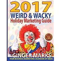 2017 Weird & Wacky Holiday Marketing Guide: Your Business Calendar of Marketing Ideas