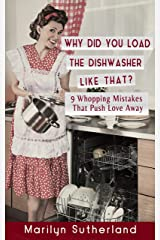 Why Did You Load the Dishwasher Like That?: 9 Whopping Mistakes that Push Love Away Kindle Edition