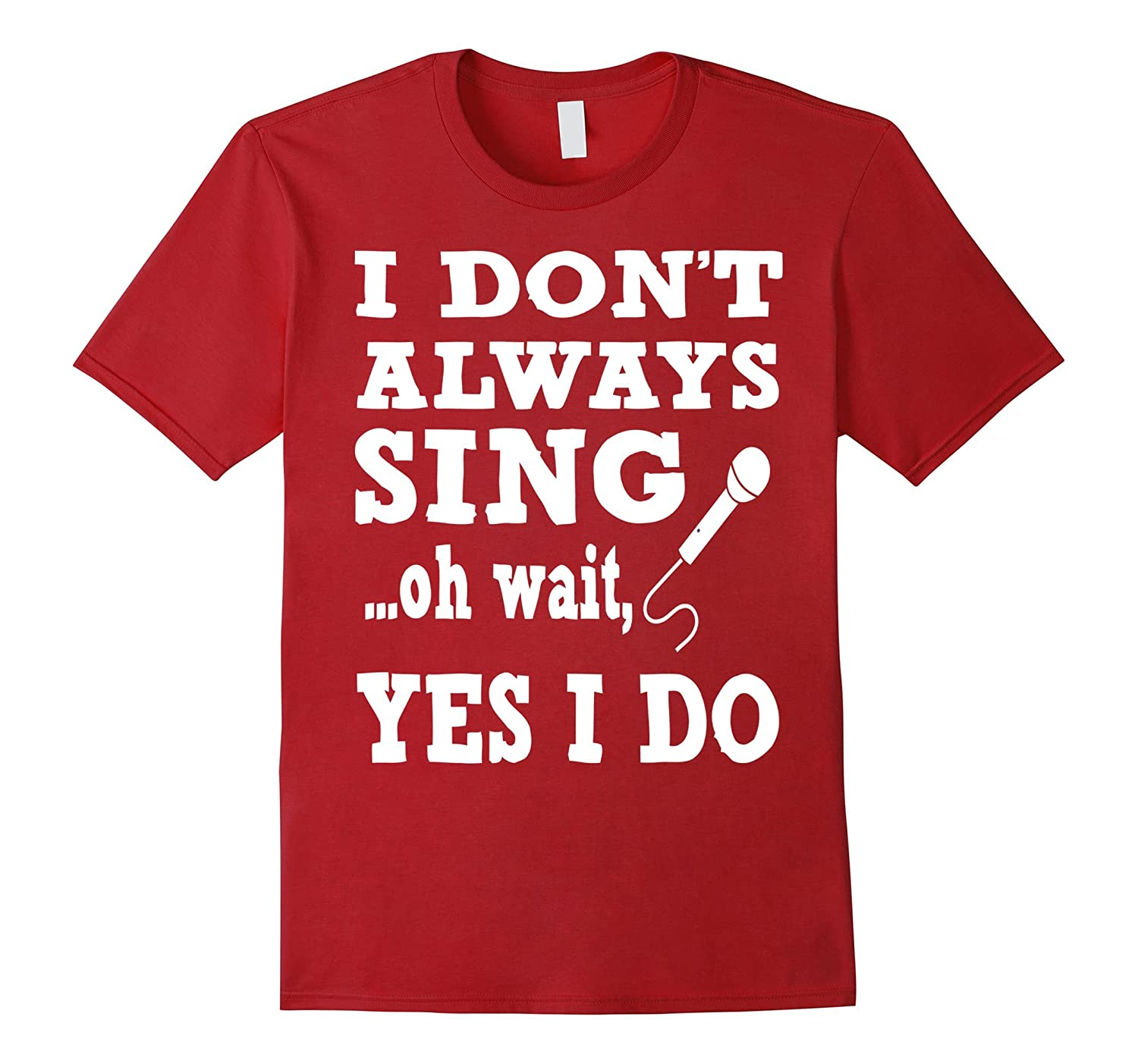 I don't always sing oh wait yes I do - Funny Singing Tshirt-CL