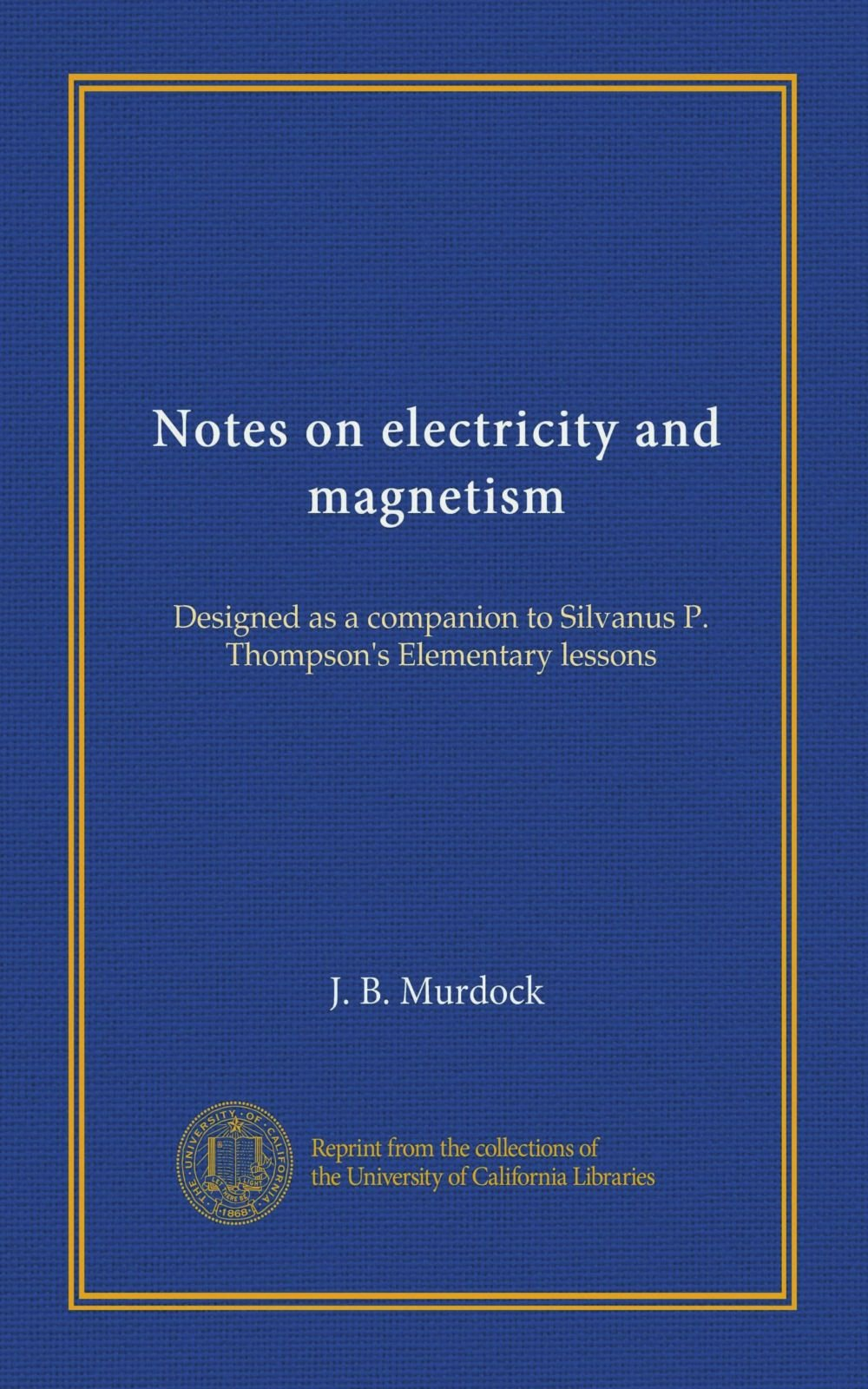 Notes on electricity and magnetism: Designed as a companion to Silvanus P. Thompson's Elementary lessons ebook