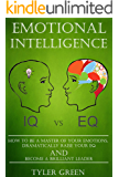Emotional Intelligence: How To Be A Master Of Your Emotions, Dramatically Raise Your EQ And Become A Brilliant Leader