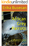 African Grey Parrots: All About Nutrition, Training, Care, Diseases And Treatments (English Edition)