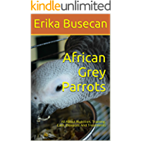 African Grey Parrots: All About Nutrition, Training, Care, Diseases And Treatments