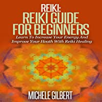 Reiki: Reiki Guide for Beginners: Learn to Increase Your Energy and Improve Your Heath with Reiki Healing