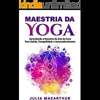 Maestria da Yoga: Aprendendo a Maestria da Arte da Cura Para Saúde, Tranquilidade e Autoconhecimento