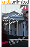 Acknowledged: The UFO Bombshell!: UFO Disclosure, Interdimensional Intelligence Discovered by The United States Government revealed in 2017