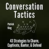Conversation Tactics: 43 Verbal Strategies to Charm, Captivate, Banter, and Defend