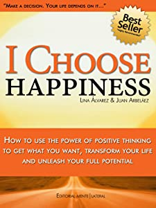 I Choose Happiness - Using The Power Of Positive Thinking To Get What You Want, Transform Your Life And Unleash Your Full Potential: Be happy on purpose, ... (Happiness Choices and How to be Happy)