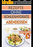 Rezepte ohne Kohlenhydrate: Leckere Rezepte ohne Kohlenhydrate für Abendessen (Schnell abnehmen ohne Diät, Low Carb)