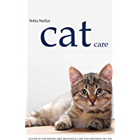 Cat Care: A Guide to the History, Diet, Behaviour, Care and Grooming of Various Breeds Cats
