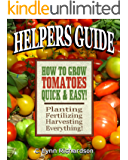 HELPERS GUIDE: How To Grow Tomatoes Quick & Easy!: Planting, Fertilizing, Harvesting, Everything!