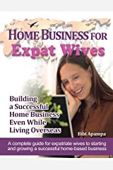 Home Business For Expat Wives: Building a Successful Home Business Even While Living Overseas - A complete guide for expatriate wives to starting and growing a successful home-based business. Kindle Edition