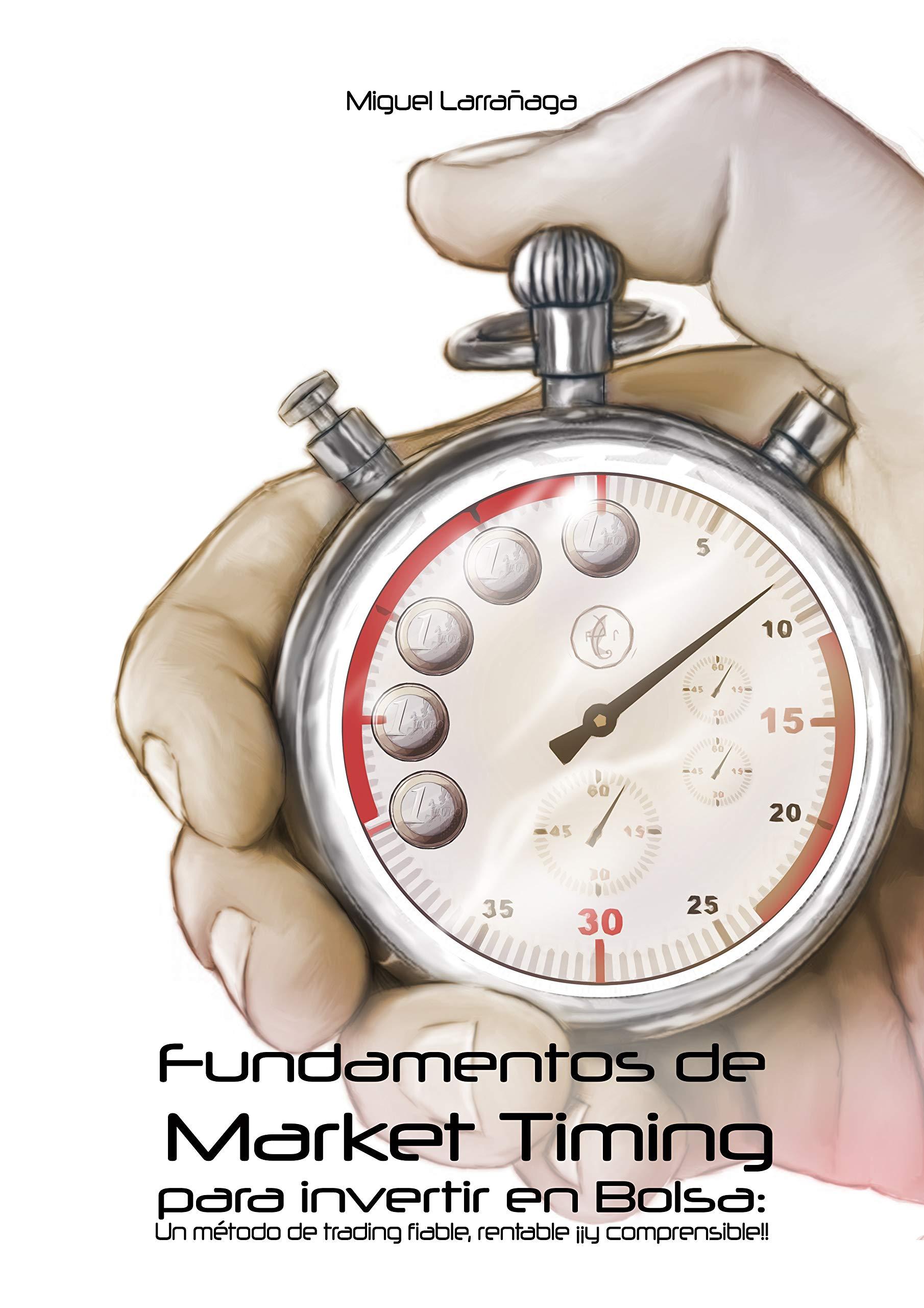 Fundamentos de Market Timing para invertir en Bolsa: Un método de trading fiable, rentable y comprensible por Miguel Larrañaga