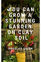 You Can Grow A Stunning Garden  On Clay (Landscaping Book 3) Kindle Edition