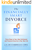 The Financially Smart Divorce: Three Steps To Your Ideal Settlement and Financial Security in Your New Life!