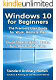 Windows 10 for Beginners: The Premiere User Guide for Work, Home & Play.: Cheat Sheets Edition: Hacks, Tips, Shortcuts & Tricks.
