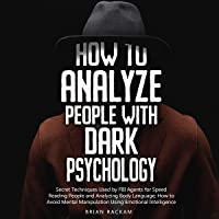 How to Analyze People with Dark Psychology: Secret Techniques Used by FBI Agents for Speed Reading People and Analyzing…