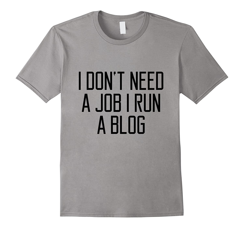 I Dont Need A Job I Run A Blog T-Shirt Funny Saying Slogan-TJ