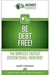 Be Debt Free!: The simplest, fastest system to kill your debt (Simple Guides to Debt, Credit, and Wealth Book 1) Kindle Edition