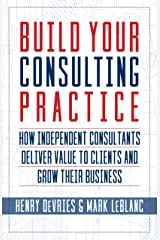 Build Your Consulting Practice: How Independent Consultants Deliver Value to Clients and Grow Their Business Kindle Edition