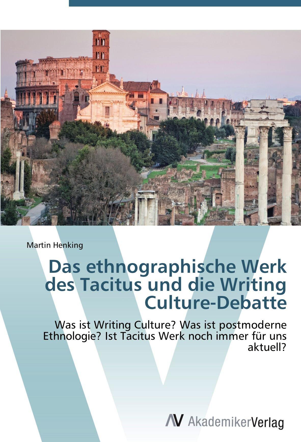 Das ethnographische Werk des Tacitus und die Writing Culture-Debatte: Was ist Writing Culture? Was ist postmoderne Ethnologie? Ist Tacitus Werk noch immer für uns aktuell?