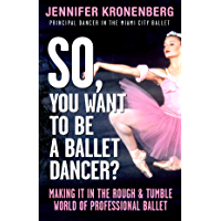 So, You Want To Be a Ballet Dancer?: Making It In the Rough & Tumble World of Professional Ballet book cover