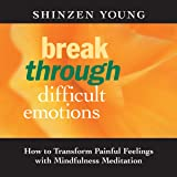 Break Through Difficult Emotions: How to Transform Painful Feelings with Mindfulness Meditation