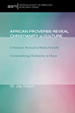 African Proverbs Reveal Christianity in Culture: A Narrative Portrayal of Builsa Proverbs Contextualizing Christianity in Ghana (American Society of Missiology Monograph Series Book 5)