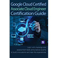 Google Cloud Certified Associate Cloud Engineer Certification Guide 1: Learn with challenge labs, assessment tests and practice exams to build innovations and real-life experiences (English Edition)