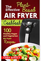 The Effective Plant-Based Air Fryer Cookbook: 100 Healthy Vegan and Vegetarian Air Fryer Recipes Kindle Edition