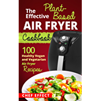 The Effective Plant-Based Air Fryer Cookbook: 100 Healthy Vegan and Vegetarian Air Fryer Recipes (English Edition)