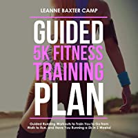 Guided 5K Fitness Training Plan: Guided Running Workouts to Train You to Go from Walk to Run, and Have You Running a 5K…
