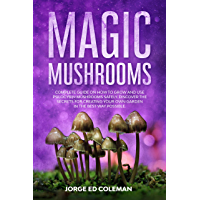 Magic Mushrooms: Complete Guide on How to Grow and Use Psilocybin Mushrooms Safely. Discover the Secret for Creating…