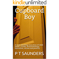 Cupboard Boy: A truly disturbing story of child abuse. A gripping and emotional page turner, you won't be able to put down (The P T Saunders Story. Book 1)