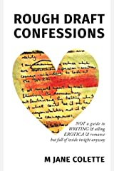 Rough Draft Confessions: Not A Guide To Writing And Selling Erotica And Romance But Full Of Inside Insight Anyway Kindle Edition