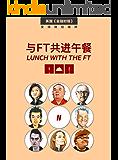与FT共进午餐(二)(受追捧22年,800多位各界大咖,访谈人物志合辑;只在餐桌上展露的,真性情。) (英国《金融时报》特辑)