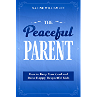The Peaceful Parent: How to Keep Your Cool and Raise Happy, Respectful Kids (English Edition)