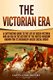 The Victorian Era: A Captivating Guide to the Life of Queen Victoria and an Era in the History of the United Kingdom Known for Its Hierarchy-Based Social Order (English Edition)