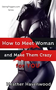 How to Meet Women And Make Them Crazy For You: No Matter if you are Fat, Ugly or Broke (Dating Triggers.com Book 4)