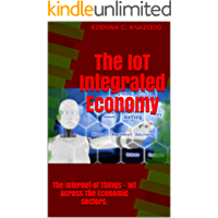 The IoT Integrated Economy: The Internet of Things - IoT Across The Economic sectors. (English Edition)