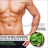Plant Based High Protein Cookbook: Real Nutrition Guide Healthy Delicious Recipes. Complete Cookbook Guide to Grow…