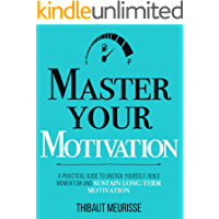 Master Your Motivation: A Practical Guide to Unstick Yourself, Build Momentum and Sustain Long-Term Motivation (Mastery…