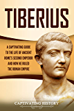 Tiberius: A Captivating Guide to the Life of Ancient Rome's Second Emperor and How He Ruled the Roman Empire (English Edition)
