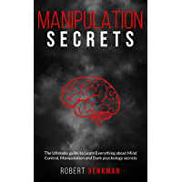 Manipulation Secrets: The Ultimate Guide to Learn everything about Mind Control, Manipulation and Dark Psychology Secrets (English Edition)